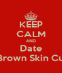 KEEP CALM AND Date A Brown Skin Cute  - Personalised Poster A4 size