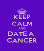 KEEP CALM AND DATE A  CANCER - Personalised Poster A4 size