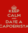KEEP CALM AND DATE A CAPOEIRISTA - Personalised Poster A4 size