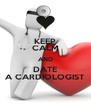 KEEP CALM AND DATE A CARDIOLOGIST - Personalised Poster A4 size