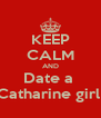 KEEP CALM AND Date a  Catharine girl  - Personalised Poster A4 size