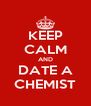 KEEP CALM AND DATE A CHEMIST - Personalised Poster A4 size