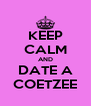 KEEP CALM AND DATE A COETZEE - Personalised Poster A4 size