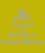 KEEP CALM AND DATE A COLUMBIAN - Personalised Poster A4 size