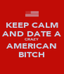 KEEP CALM AND DATE A CRAZY AMERICAN BITCH - Personalised Poster A4 size
