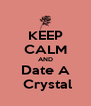 KEEP CALM AND Date A  Crystal - Personalised Poster A4 size