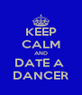 KEEP CALM AND DATE A  DANCER - Personalised Poster A4 size