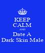 KEEP CALM AND Date A Dark Skin Male - Personalised Poster A4 size