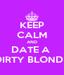 KEEP CALM AND DATE A  DIRTY BLONDE - Personalised Poster A4 size