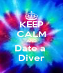 KEEP CALM AND Date a  Diver - Personalised Poster A4 size