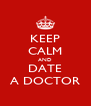 KEEP CALM AND DATE A DOCTOR - Personalised Poster A4 size