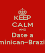 KEEP CALM AND Date a Dominican~Brazilian - Personalised Poster A4 size