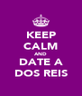 KEEP CALM AND DATE A DOS REIS - Personalised Poster A4 size