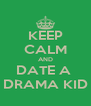 KEEP CALM AND DATE A  DRAMA KID - Personalised Poster A4 size