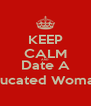 KEEP CALM AND Date A Educated Woman  - Personalised Poster A4 size