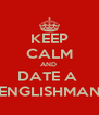 KEEP CALM AND  DATE A  ENGLISHMAN - Personalised Poster A4 size