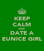 KEEP CALM AND DATE A EUNICE GIRL - Personalised Poster A4 size