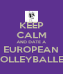 KEEP CALM AND DATE A EUROPEAN VOLLEYBALLER - Personalised Poster A4 size