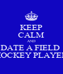 KEEP CALM AND DATE A FIELD  HOCKEY PLAYER - Personalised Poster A4 size