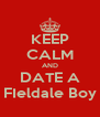 KEEP CALM AND DATE A FIeldale Boy - Personalised Poster A4 size