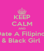 KEEP CALM AND Date A Filipino  & Black Girl  - Personalised Poster A4 size