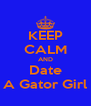 KEEP CALM AND Date A Gator Girl - Personalised Poster A4 size