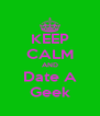 KEEP CALM AND Date A Geek - Personalised Poster A4 size