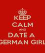KEEP CALM AND DATE A  GERMAN GIRL - Personalised Poster A4 size
