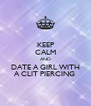 KEEP CALM AND DATE A GIRL WITH A CLIT PIERCING  - Personalised Poster A4 size