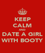 KEEP CALM AND DATE A GIRL WITH BOOTY - Personalised Poster A4 size