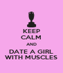 KEEP CALM AND DATE A GIRL WITH MUSCLES - Personalised Poster A4 size
