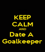 KEEP CALM AND Date A  Goalkeeper - Personalised Poster A4 size