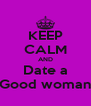 KEEP CALM AND Date a Good woman - Personalised Poster A4 size