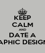 KEEP CALM AND DATE A GRAPHIC DESIGNER - Personalised Poster A4 size