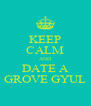 KEEP CALM AND DATE A GROVE GYUL - Personalised Poster A4 size