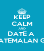 KEEP CALM AND DATE A  GUATEMALAN GUY - Personalised Poster A4 size