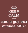 KEEP CALM AND date a guy that attends MSU - Personalised Poster A4 size