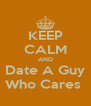 KEEP CALM AND Date A Guy Who Cares  - Personalised Poster A4 size