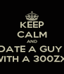 KEEP CALM AND DATE A GUY  WITH A 300ZX  - Personalised Poster A4 size