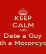 KEEP CALM AND Date a Guy With a Motorcycle  - Personalised Poster A4 size