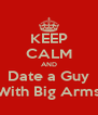 KEEP CALM AND Date a Guy With Big Arms - Personalised Poster A4 size