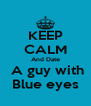 KEEP CALM And Date  A guy with Blue eyes - Personalised Poster A4 size