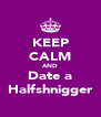 KEEP CALM AND Date a Halfshnigger - Personalised Poster A4 size