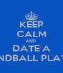 KEEP CALM AND  DATE A HANDBALL PLAYER - Personalised Poster A4 size