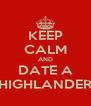 KEEP CALM AND DATE A HIGHLANDER - Personalised Poster A4 size