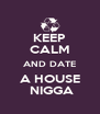 KEEP CALM AND DATE A HOUSE  NIGGA - Personalised Poster A4 size