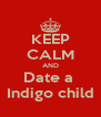 KEEP CALM AND Date a  Indigo child - Personalised Poster A4 size