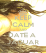 KEEP CALM AND DATE A  JAGUAR - Personalised Poster A4 size