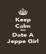 Keep Calm And Date A Jeppe Girl - Personalised Poster A4 size