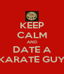KEEP CALM AND DATE A KARATE GUY - Personalised Poster A4 size